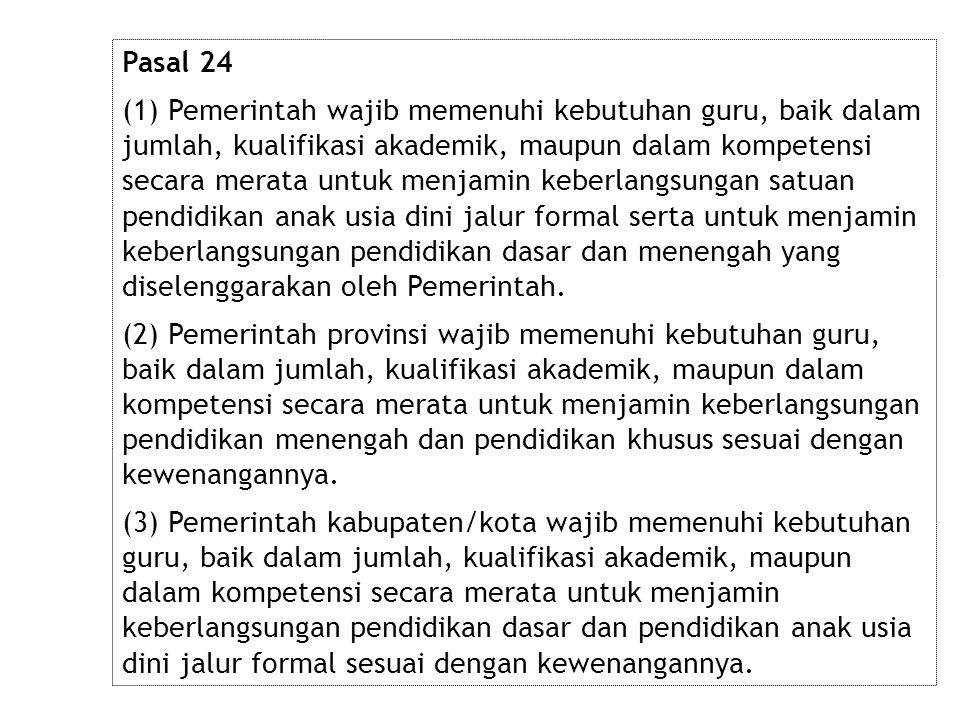 Pasal 24 (1) Pemerintah wajib memenuhi kebutuhan guru, baik dalam jumlah, kualifikasi akademik, maupun dalam kompetensi secara merata untuk menjamin k