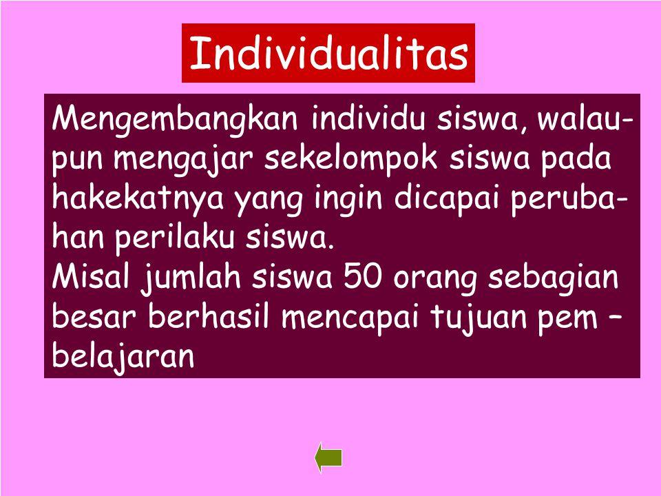 34 Individualitas Mengembangkan individu siswa, walau- pun mengajar sekelompok siswa pada hakekatnya yang ingin dicapai peruba- han perilaku siswa. Mi