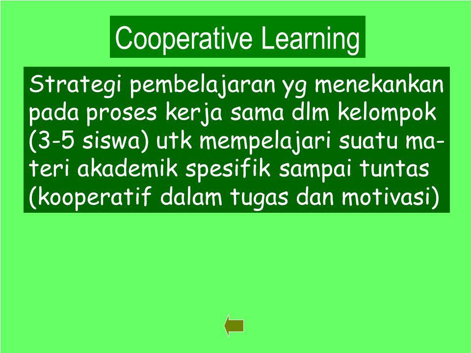 38 Cooperative Learning Strategi pembelajaran yg menekankan pada proses kerja sama dlm kelompok (3-5 siswa) utk mempelajari suatu ma- teri akademik spesifik sampai tuntas (kooperatif dalam tugas dan motivasi)