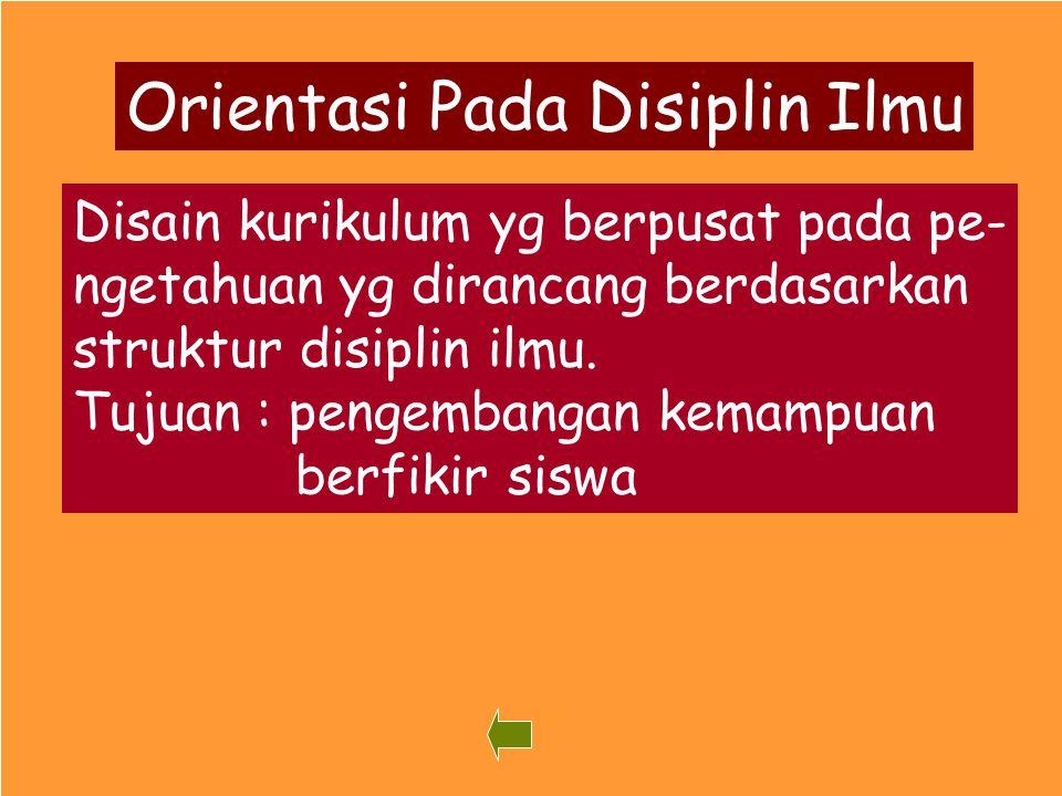 44 Orientasi Pada Disiplin Ilmu Disain kurikulum yg berpusat pada pe- ngetahuan yg dirancang berdasarkan struktur disiplin ilmu. Tujuan : pengembangan