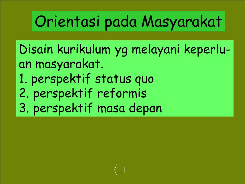 45 Orientasi pada Masyarakat Disain kurikulum yg melayani keperlu- an masyarakat. 1. perspektif status quo 2. perspektif reformis 3. perspektif masa d