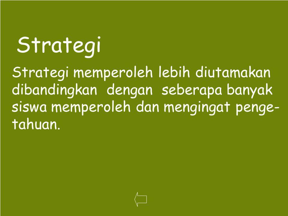 52 Strategi Strategi memperoleh lebih diutamakan dibandingkan dengan seberapa banyak siswa memperoleh dan mengingat penge- tahuan.