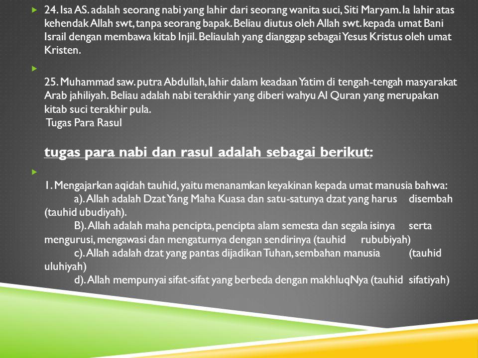 24. Isa AS. adalah seorang nabi yang lahir dari seorang wanita suci, Siti Maryam. Ia lahir atas kehendak Allah swt, tanpa seorang bapak. Beliau diut