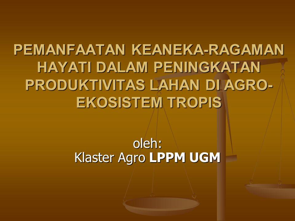 PEMANFAATAN KEANEKA-RAGAMAN HAYATI DALAM PENINGKATAN PRODUKTIVITAS LAHAN DI AGRO- EKOSISTEM TROPIS oleh: Klaster Agro LPPM UGM