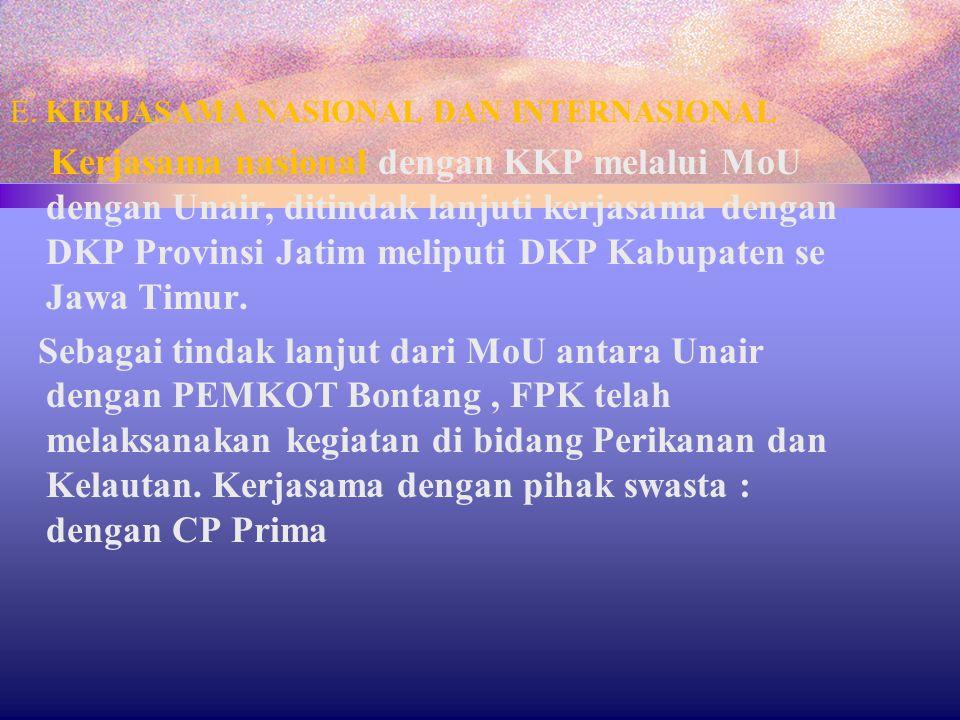 E. KERJASAMA NASIONAL DAN INTERNASIONAL Kerjasama nasional dengan KKP melalui MoU dengan Unair, ditindak lanjuti kerjasama dengan DKP Provinsi Jatim m