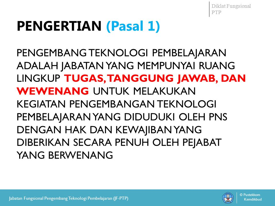 Diklat Fungsional PTP © Pustekkom Kemdikbud Jabatan Fungsional Pengembang Teknologi Pembelajaran (JF-PTP) PENGERTIAN (Pasal 1) PENGEMBANG TEKNOLOGI PEMBELAJARAN ADALAH JABATAN YANG MEMPUNYAI RUANG LINGKUP TUGAS, TANGGUNG JAWAB, DAN WEWENANG UNTUK MELAKUKAN KEGIATAN PENGEMBANGAN TEKNOLOGI PEMBELAJARAN YANG DIDUDUKI OLEH PNS DENGAN HAK DAN KEWAJIBAN YANG DIBERIKAN SECARA PENUH OLEH PEJABAT YANG BERWENANG