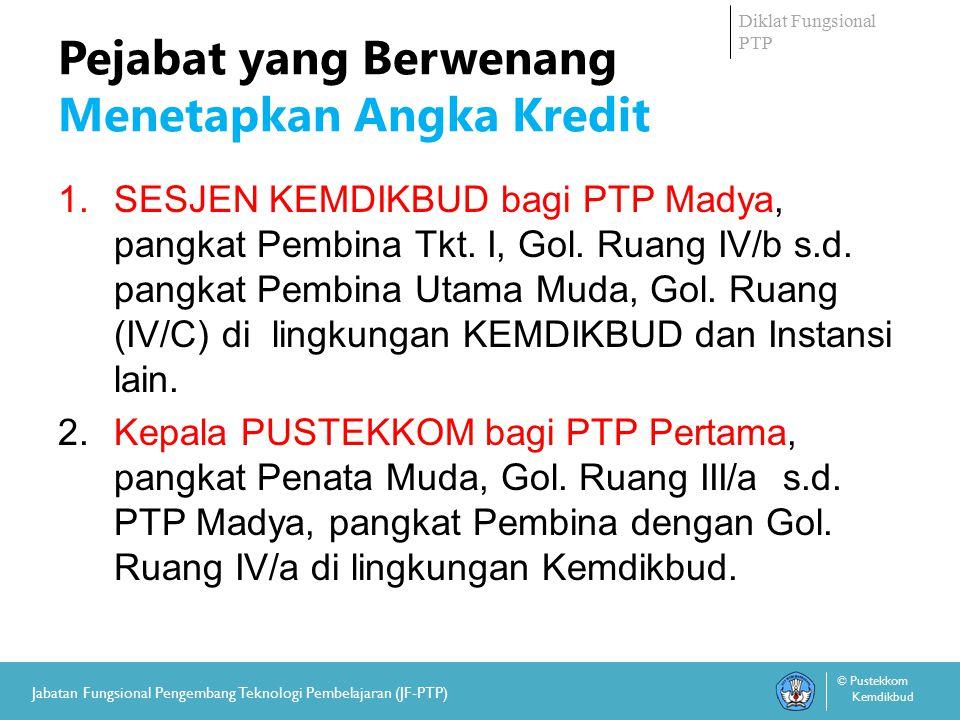 Diklat Fungsional PTP © Pustekkom Kemdikbud Jabatan Fungsional Pengembang Teknologi Pembelajaran (JF-PTP) Pejabat yang Berwenang Menetapkan Angka Kredit 1.SESJEN KEMDIKBUD bagi PTP Madya, pangkat Pembina Tkt.