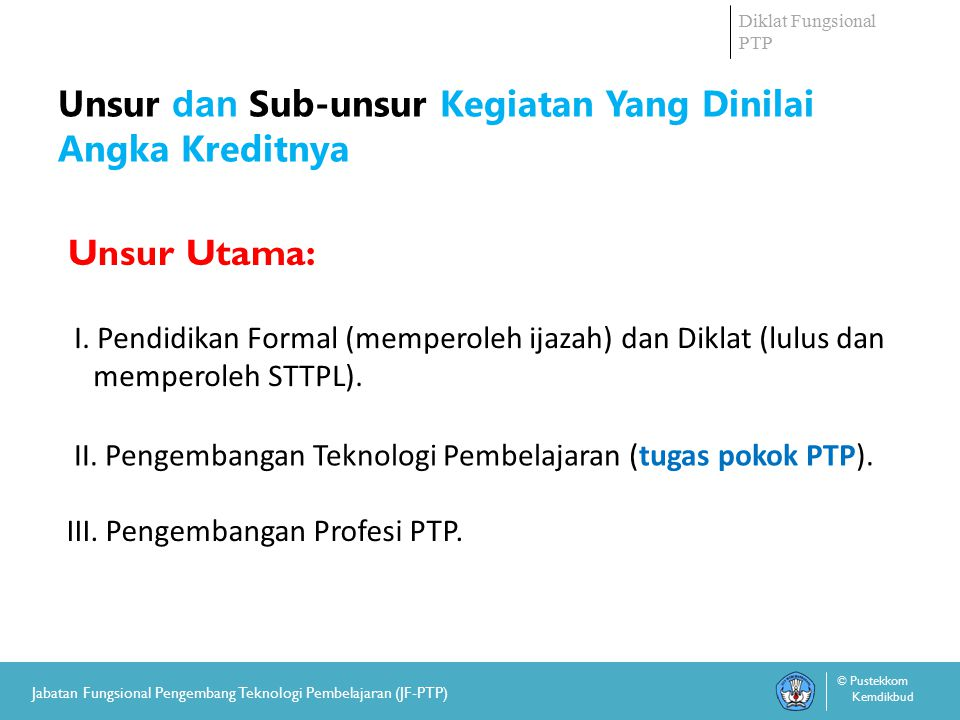 Diklat Fungsional PTP © Pustekkom Kemdikbud Jabatan Fungsional Pengembang Teknologi Pembelajaran (JF-PTP) Unsur Utama-1: Pendidikan 1.Pendidikan akademis dan memperoleh ijazah/gelar (minimal S-1/Diploma-4).