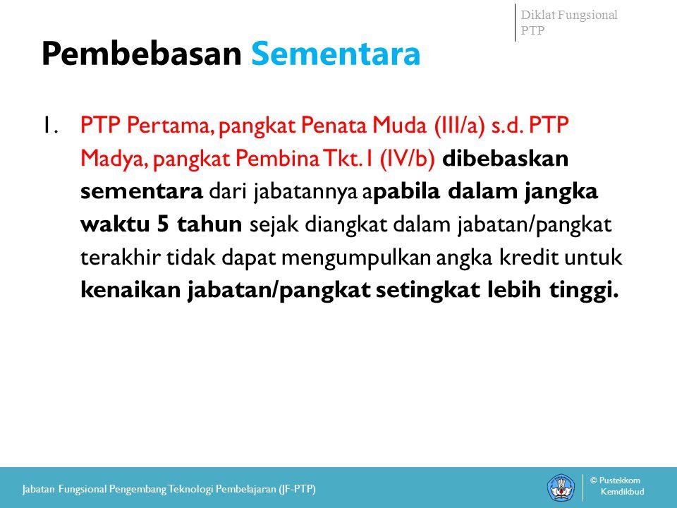 Diklat Fungsional PTP © Pustekkom Kemdikbud Jabatan Fungsional Pengembang Teknologi Pembelajaran (JF-PTP) Pembebasan Sementara 1.PTP Pertama, pangkat Penata Muda (III/a) s.d.