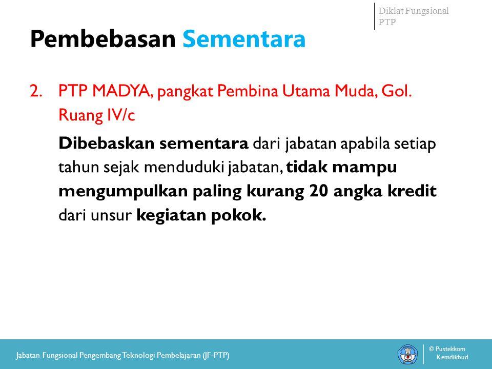 Diklat Fungsional PTP © Pustekkom Kemdikbud Jabatan Fungsional Pengembang Teknologi Pembelajaran (JF-PTP) Pembebasan Sementara 2.PTP MADYA, pangkat Pembina Utama Muda, Gol.