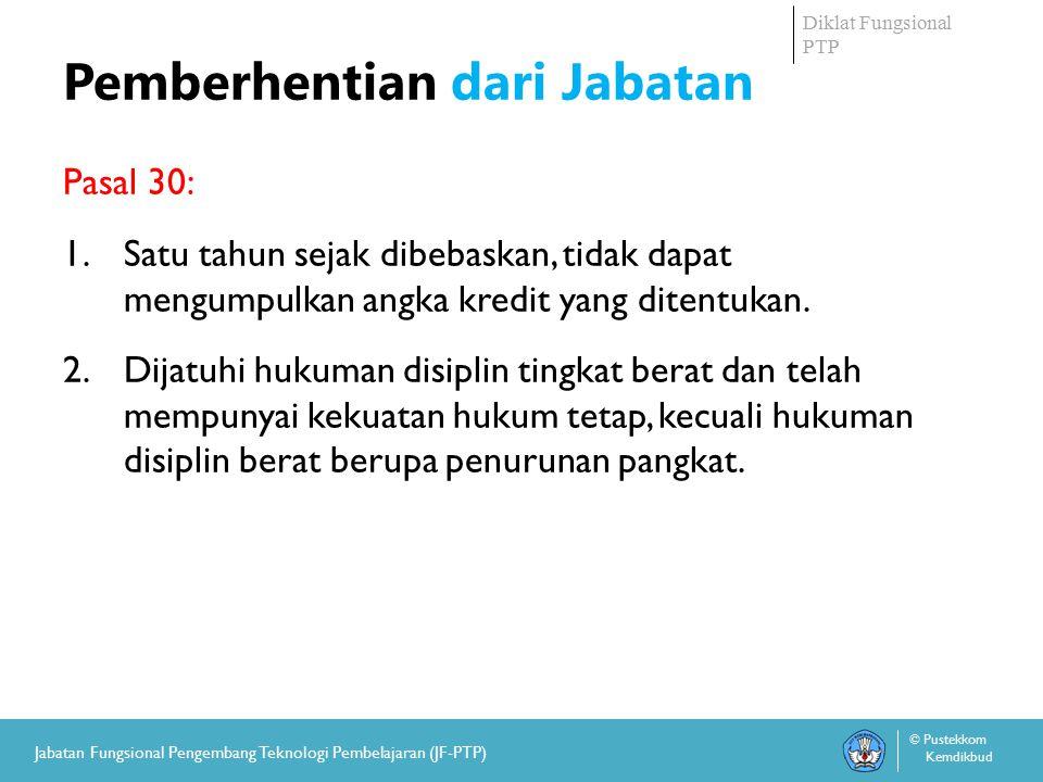 Diklat Fungsional PTP © Pustekkom Kemdikbud Jabatan Fungsional Pengembang Teknologi Pembelajaran (JF-PTP) Pemberhentian dari Jabatan Pasal 30: 1.Satu tahun sejak dibebaskan, tidak dapat mengumpulkan angka kredit yang ditentukan.