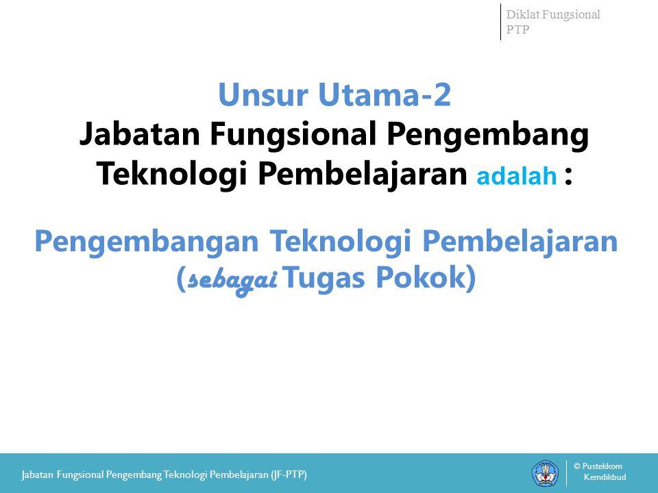 Diklat Fungsional PTP © Pustekkom Kemdikbud Jabatan Fungsional Pengembang Teknologi Pembelajaran (JF-PTP) Pengembangan Teknologi Pembelajaran ( sebagai Tugas Pokok ) Unsur Utama-2 Jabatan Fungsional Pengembang Teknologi Pembelajaran adalah :