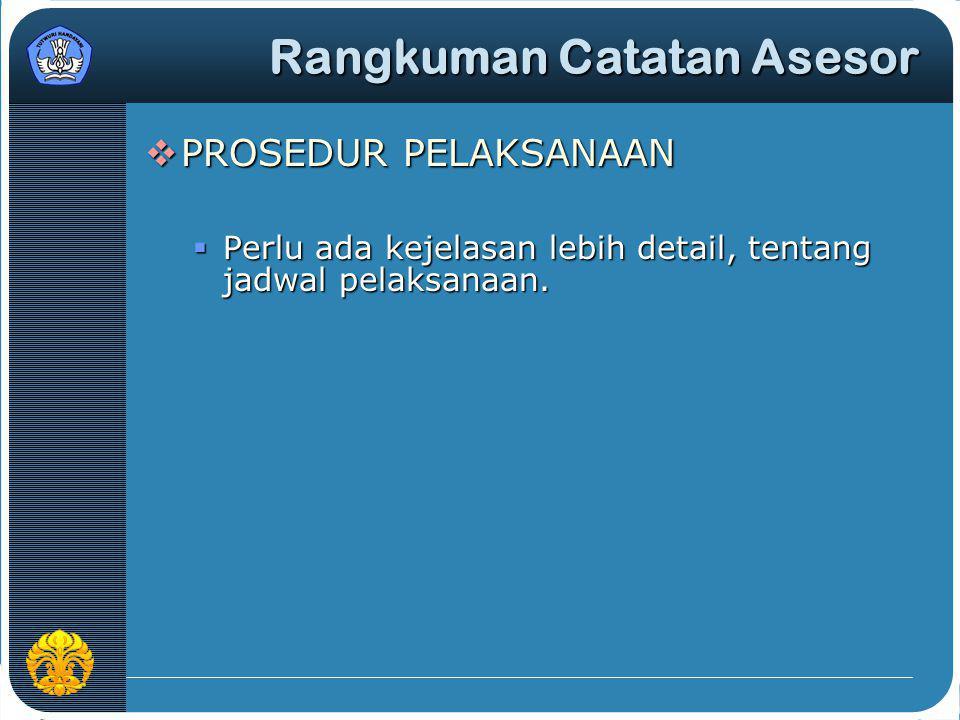  PROSEDUR PELAKSANAAN  Perlu ada kejelasan lebih detail, tentang jadwal pelaksanaan. Rangkuman Catatan Asesor