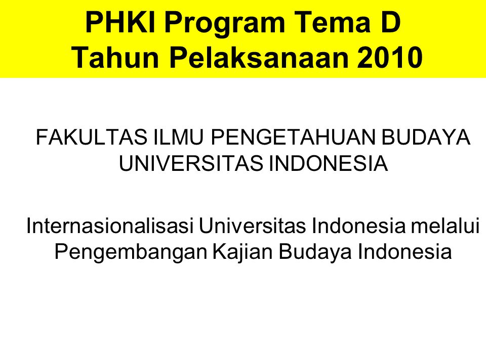 PHKI Program Tema D Tahun Pelaksanaan 2010 FAKULTAS ILMU PENGETAHUAN BUDAYA UNIVERSITAS INDONESIA Internasionalisasi Universitas Indonesia melalui Pengembangan Kajian Budaya Indonesia