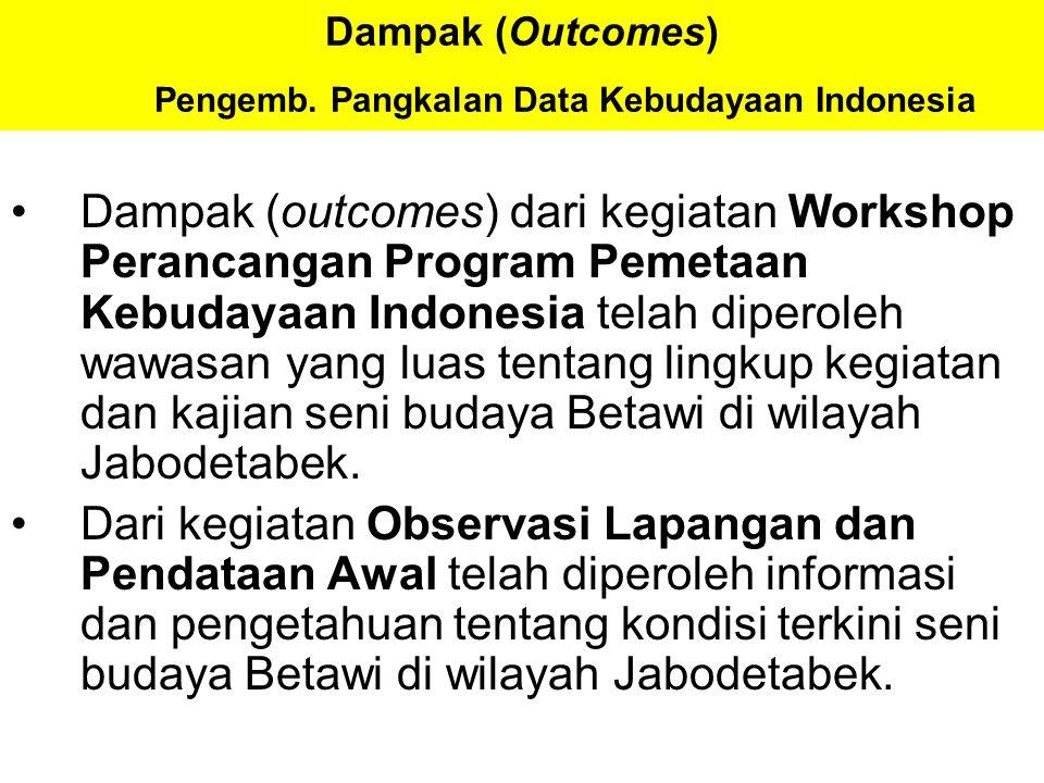 Dampak (Outcomes) Pengemb. Pangkalan Data Kebudayaan Indonesia Dampak (outcomes) dari kegiatan Workshop Perancangan Program Pemetaan Kebudayaan Indone