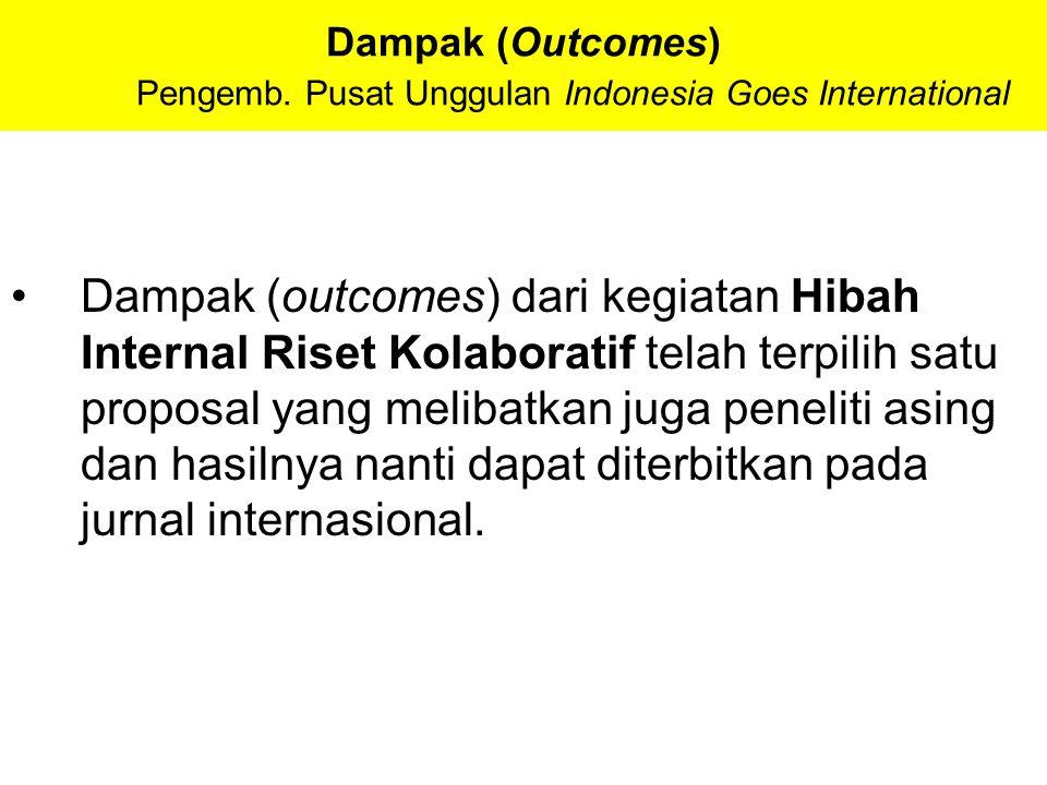 Dampak (Outcomes) Pengemb. Pusat Unggulan Indonesia Goes International Dampak (outcomes) dari kegiatan Hibah Internal Riset Kolaboratif telah terpilih