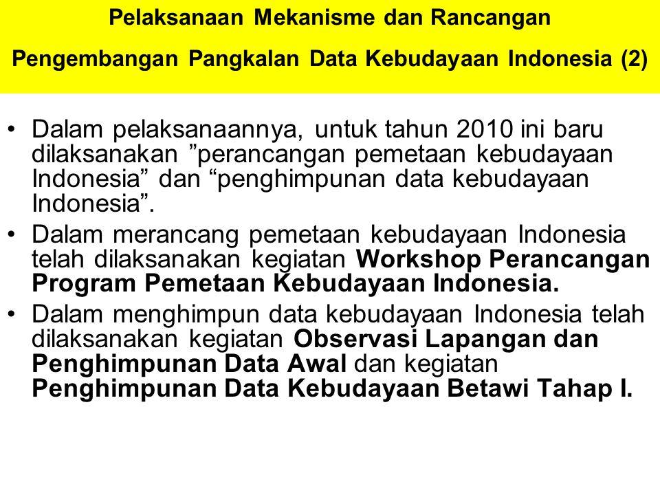 Pelaksanaan Mekanisme dan Rancangan Pengembangan Pangkalan Data Kebudayaan Indonesia (2) Dalam pelaksanaannya, untuk tahun 2010 ini baru dilaksanakan perancangan pemetaan kebudayaan Indonesia dan penghimpunan data kebudayaan Indonesia .