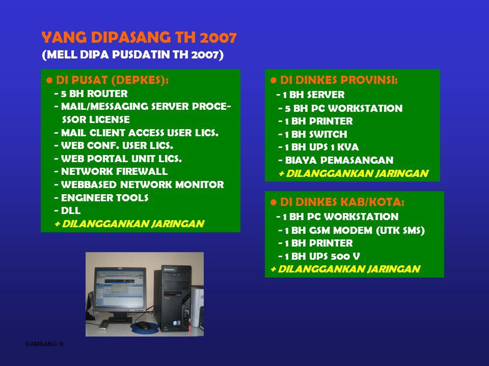 BAMBANG H YANG DIPASANG TH 2007 (MELL DIPA PUSDATIN TH 2007) DI DINKES KAB/KOTA: - 1 BH PC WORKSTATION - 1 BH GSM MODEM (UTK SMS) - 1 BH PRINTER - 1 B