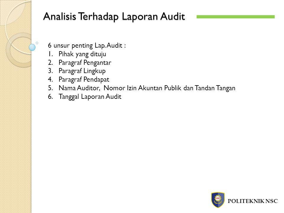 Analisis Terhadap Laporan Audit POLITEKNIK NSC 6 unsur penting Lap. Audit : 1.Pihak yang dituju 2.Paragraf Pengantar 3.Paragraf Lingkup 4.Paragraf Pen