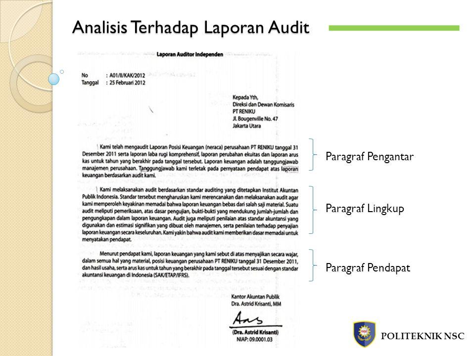 Analisis Terhadap Laporan Audit POLITEKNIK NSC Paragraf Pengantar a.Kalimat pertama menjelaskan obyek yang menjadi sasaran Auditing Obyek audit yaitu : Neraca, Laporan Laba Rugi, Laporan Perubahan Ekuitas dan Laporan Arus Kas a.Kalimat kedua dan ketiga menjelaskan tanggung jawab manajemen dan tanggung jawab auditor Paragraf Lingkup Merupakan pernyataan auditor bahwa auditnya dilaksanakan berdasarkan standar auditing yang ditetapkan oleh IAI dan pernyataan keyakinan bahwa pelaksanaan audit memberikan dasar yang memadai bagi auditor untuk memberikan pendapat atas laporan keuangan auditan.