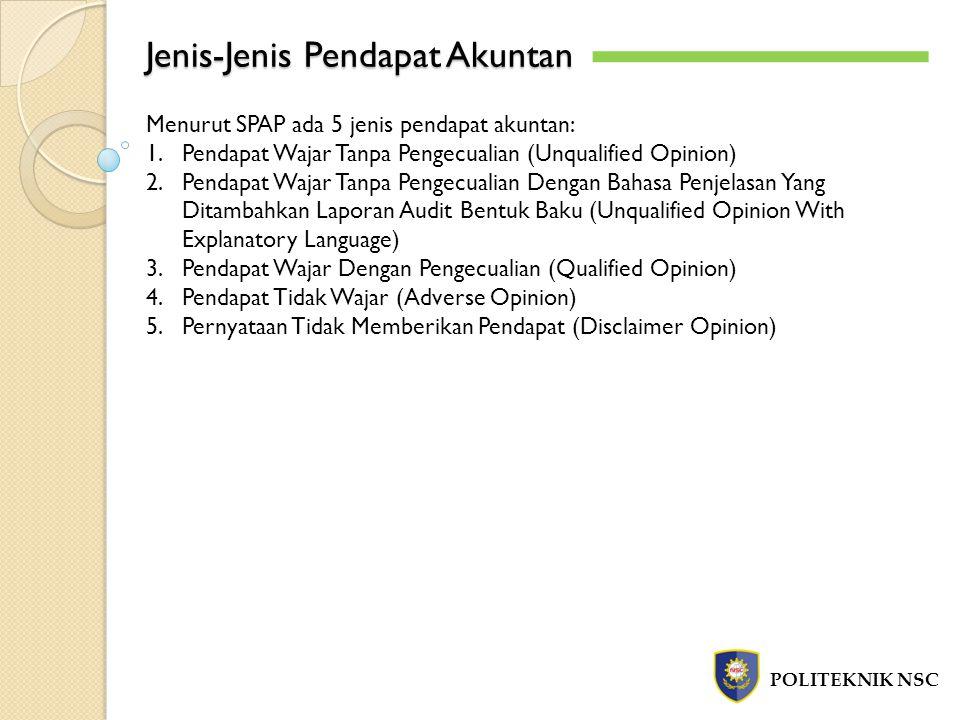 Jenis-Jenis Pendapat Akuntan POLITEKNIK NSC Menurut SPAP ada 5 jenis pendapat akuntan: 1.Pendapat Wajar Tanpa Pengecualian (Unqualified Opinion) 2.Pen