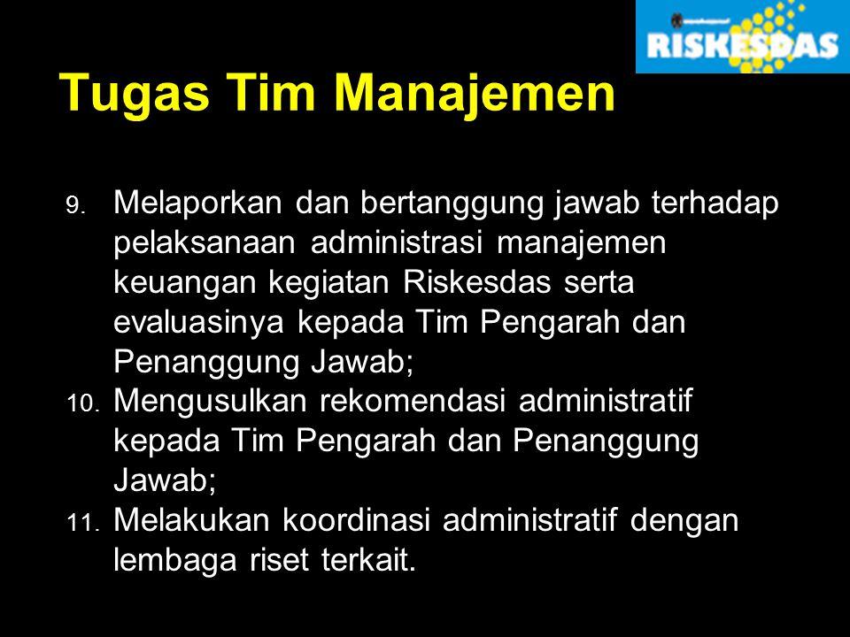 Tugas Tim Manajemen 9. Melaporkan dan bertanggung jawab terhadap pelaksanaan administrasi manajemen keuangan kegiatan Riskesdas serta evaluasinya kepa