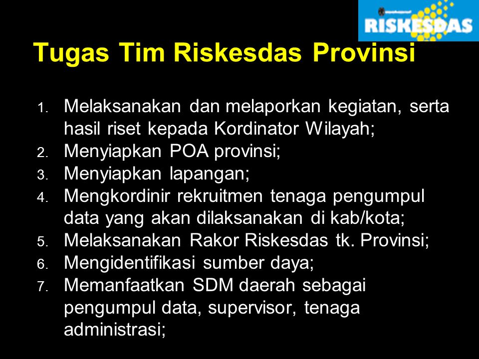 Tugas Tim Riskesdas Provinsi 1. Melaksanakan dan melaporkan kegiatan, serta hasil riset kepada Kordinator Wilayah; 2. Menyiapkan POA provinsi; 3. Meny