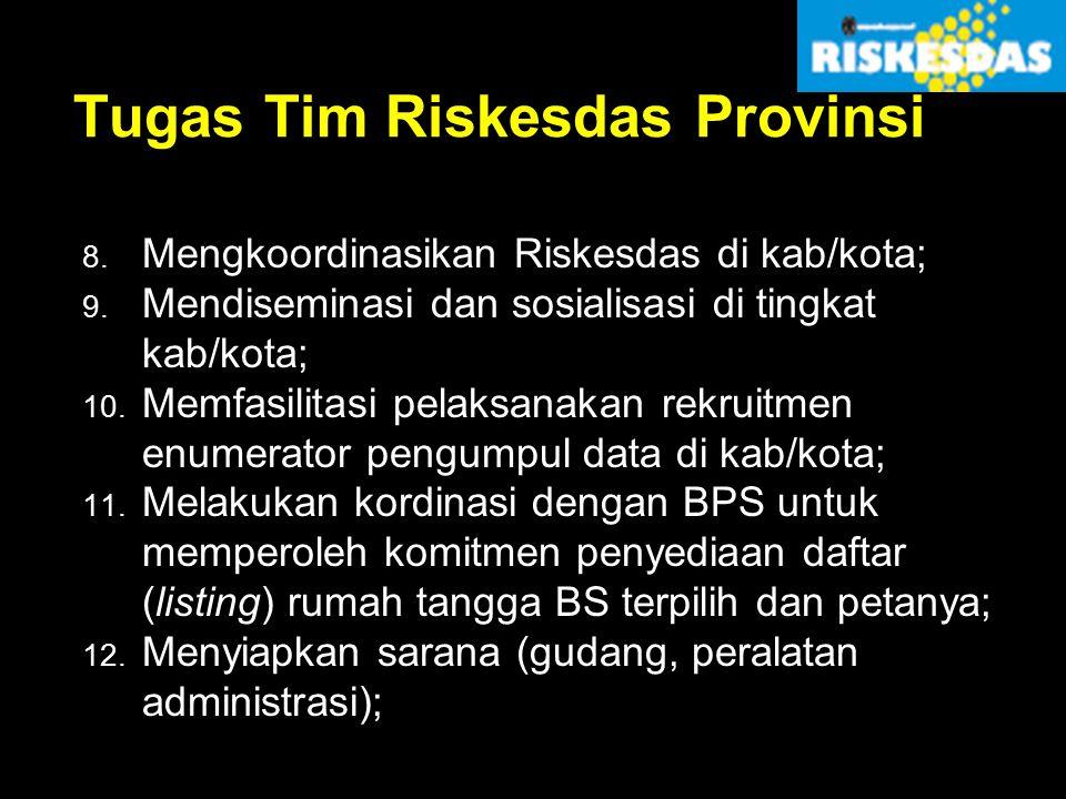 Tugas Tim Riskesdas Provinsi 8. Mengkoordinasikan Riskesdas di kab/kota; 9. Mendiseminasi dan sosialisasi di tingkat kab/kota; 10. Memfasilitasi pelak