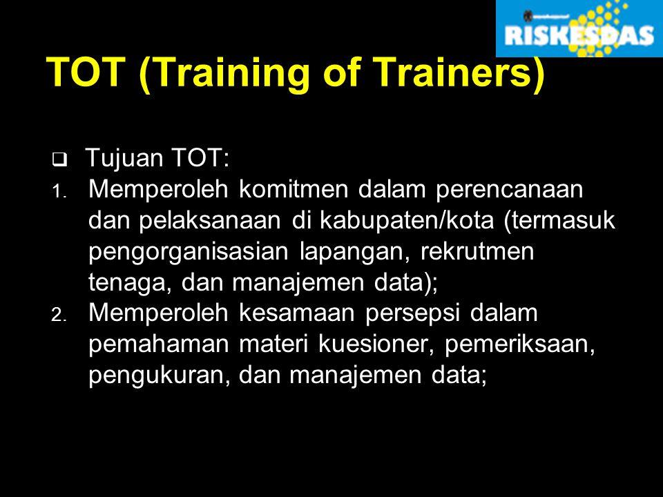 TOT (Training of Trainers)  Tujuan TOT: 1. Memperoleh komitmen dalam perencanaan dan pelaksanaan di kabupaten/kota (termasuk pengorganisasian lapanga