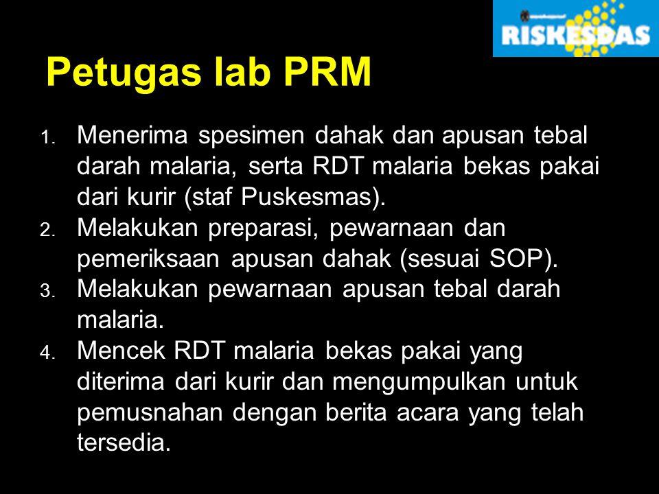 Petugas lab PRM 1. Menerima spesimen dahak dan apusan tebal darah malaria, serta RDT malaria bekas pakai dari kurir (staf Puskesmas). 2. Melakukan pre