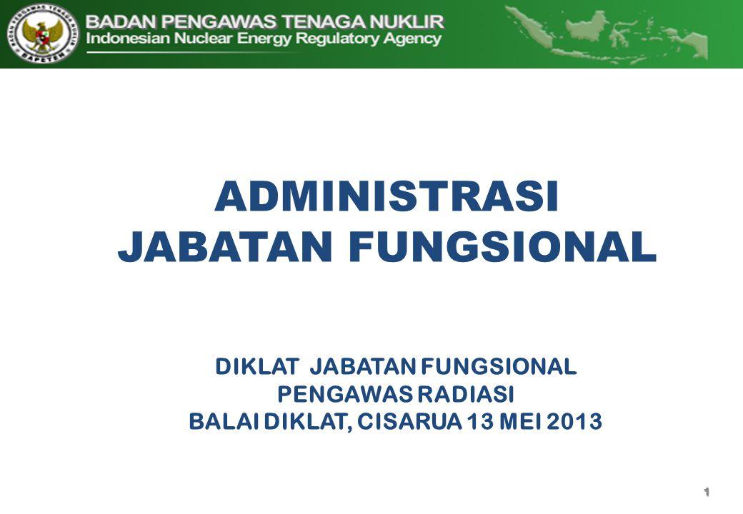 1 ADMINISTRASI JABATAN FUNGSIONAL DIKLAT JABATAN FUNGSIONAL PENGAWAS RADIASI BALAI DIKLAT, CISARUA 13 MEI 2013