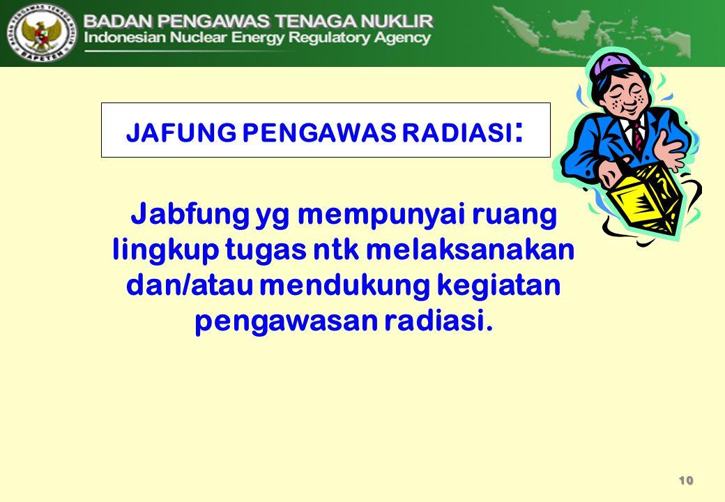 JAFUNG PENGAWAS RADIASI : Jabfung yg mempunyai ruang lingkup tugas ntk melaksanakan dan/atau mendukung kegiatan pengawasan radiasi. 10