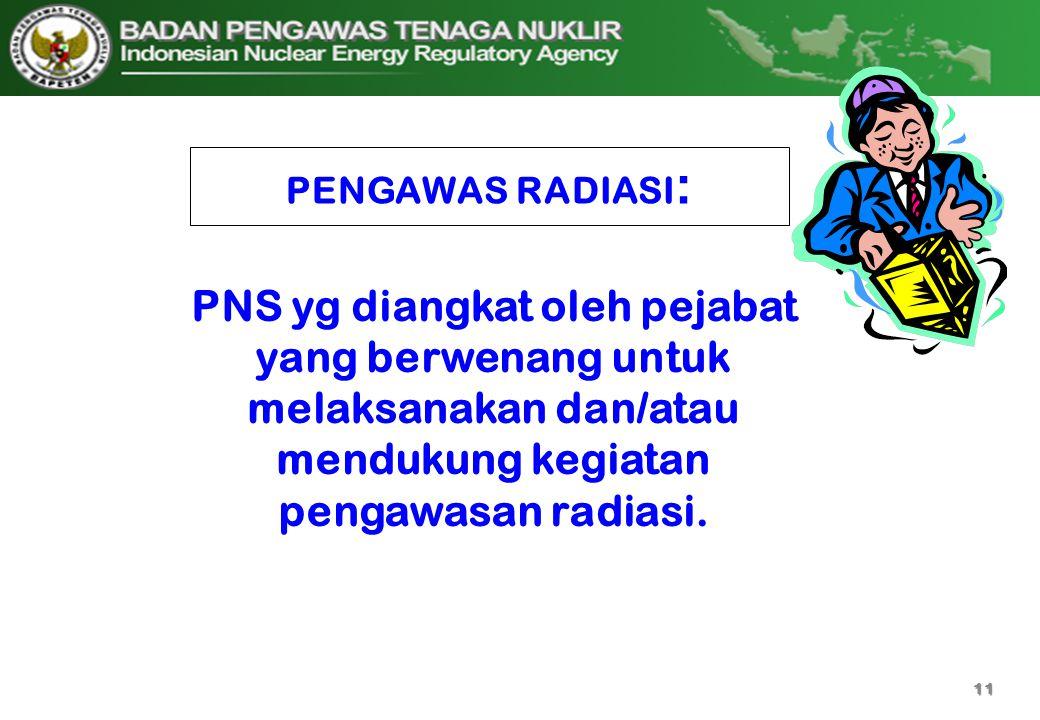PENGAWAS RADIASI : PNS yg diangkat oleh pejabat yang berwenang untuk melaksanakan dan/atau mendukung kegiatan pengawasan radiasi. 11