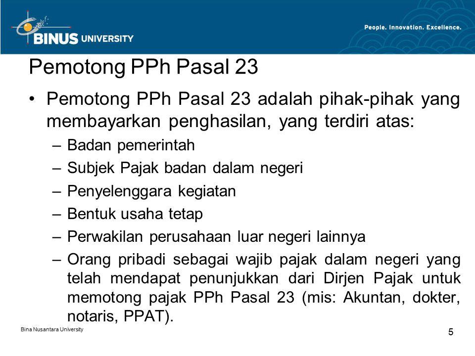 Bina Nusantara University 6 Yang Dikenakan Pemotongan PPh Pasal 23 Wajib Pajak dalam negeri atau bentuk usaha tetap yang menerima atau memperoleh penghasilan yang berasal dari: –modal, –penyerahan jasa, –atau penyelenggaraan kegiatan