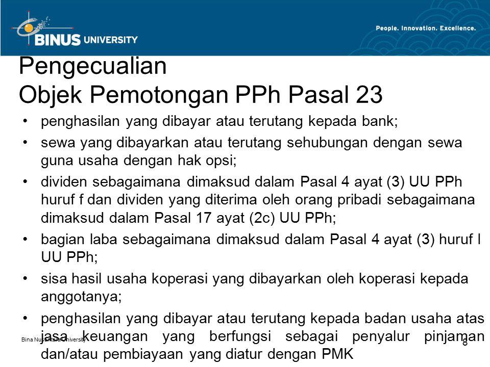 Bina Nusantara University 9 Dasar Pemotongan Ada 2 dasar pemotongan yaitu: –Dari jumlah bruto, untuk penghasilan berupa: Dividen Bunga (trmsk, premium, diskonto & imbalan pengemb.