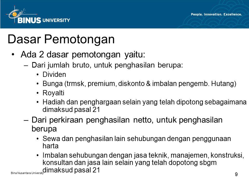 Bina Nusantara University 10 Dividen, Bunga, Royalti dan Hadiah & Penghargaan PPh Pasal 23 = 15% x Penghasilan Bruto PPh Pasal 23 = 2%* x 10% x Bruto Sewa dan Penghasilan Lain Penggunaan Harta Tarif Pemotongan PPh 23 * UU PPh 17/2000 mengenakan tarif 15% Penggunaan harta khusus angkutan darat Sewa sehubungan penggunaan harta PPh Pasal 23 = 2%* x 30% x Bruto