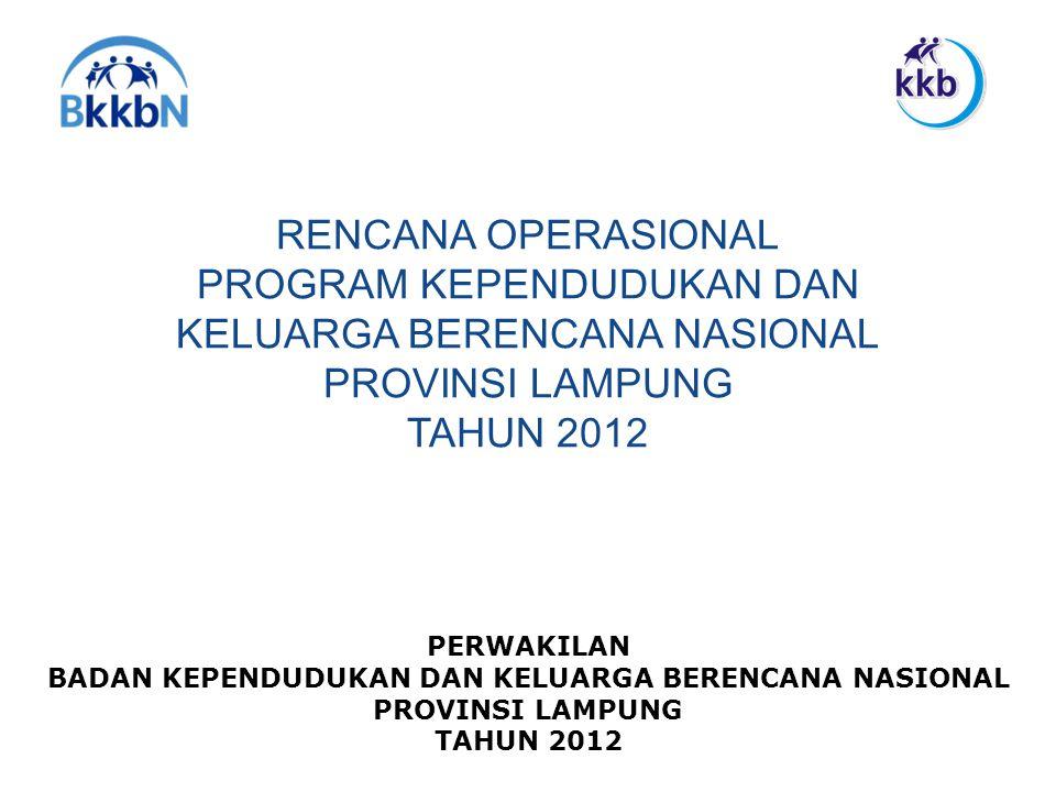 RENCANA OPERASIONAL PROGRAM KEPENDUDUKAN DAN KELUARGA BERENCANA NASIONAL PROVINSI LAMPUNG TAHUN 2012 PERWAKILAN BADAN KEPENDUDUKAN DAN KELUARGA BERENC