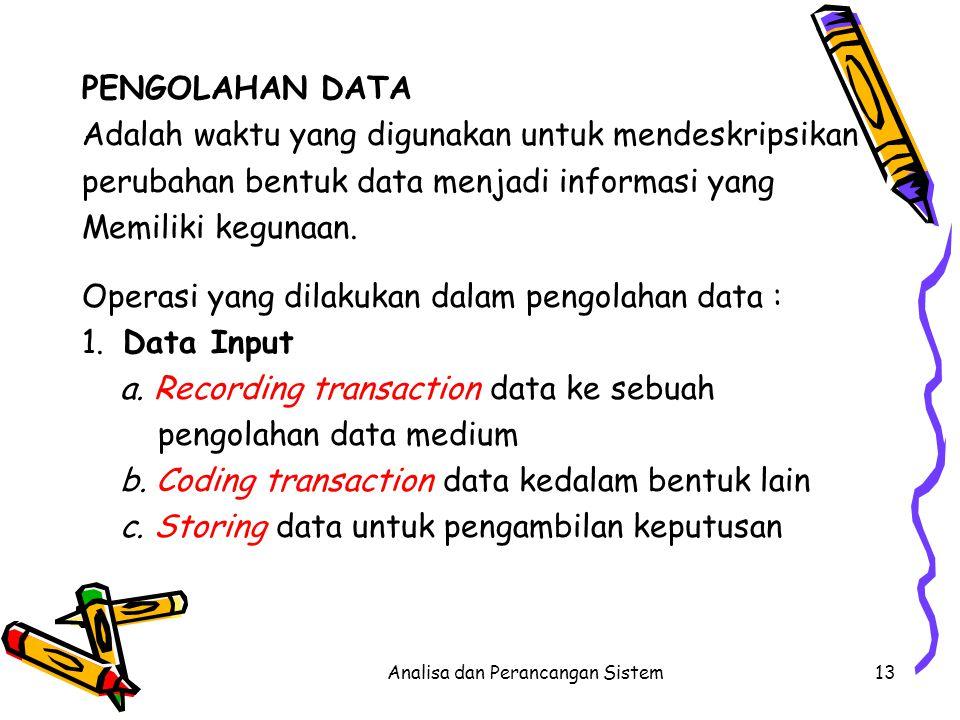 Analisa dan Perancangan Sistem13 PENGOLAHAN DATA Adalah waktu yang digunakan untuk mendeskripsikan perubahan bentuk data menjadi informasi yang Memili