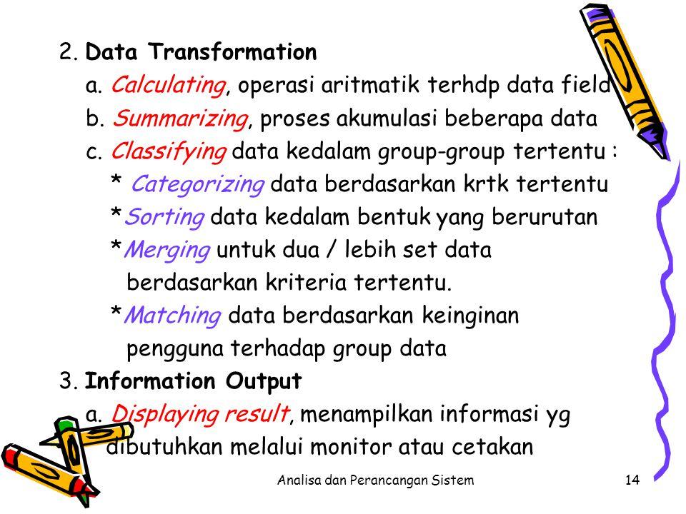Analisa dan Perancangan Sistem14 2. Data Transformation a. Calculating, operasi aritmatik terhdp data field b. Summarizing, proses akumulasi beberapa