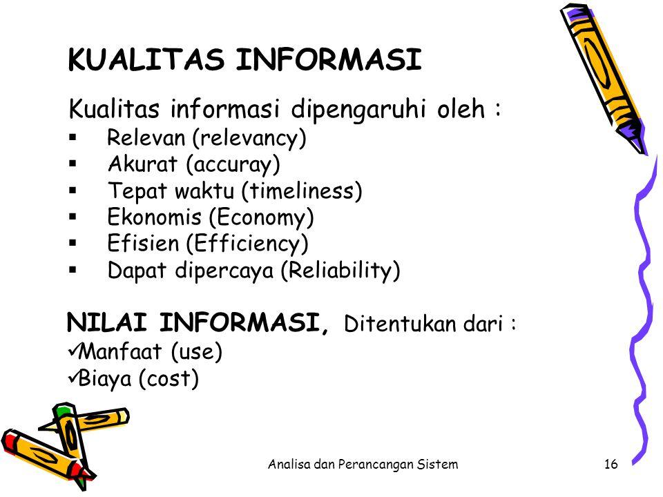 Analisa dan Perancangan Sistem16 KUALITAS INFORMASI Kualitas informasi dipengaruhi oleh :  Relevan (relevancy)  Akurat (accuray)  Tepat waktu (time