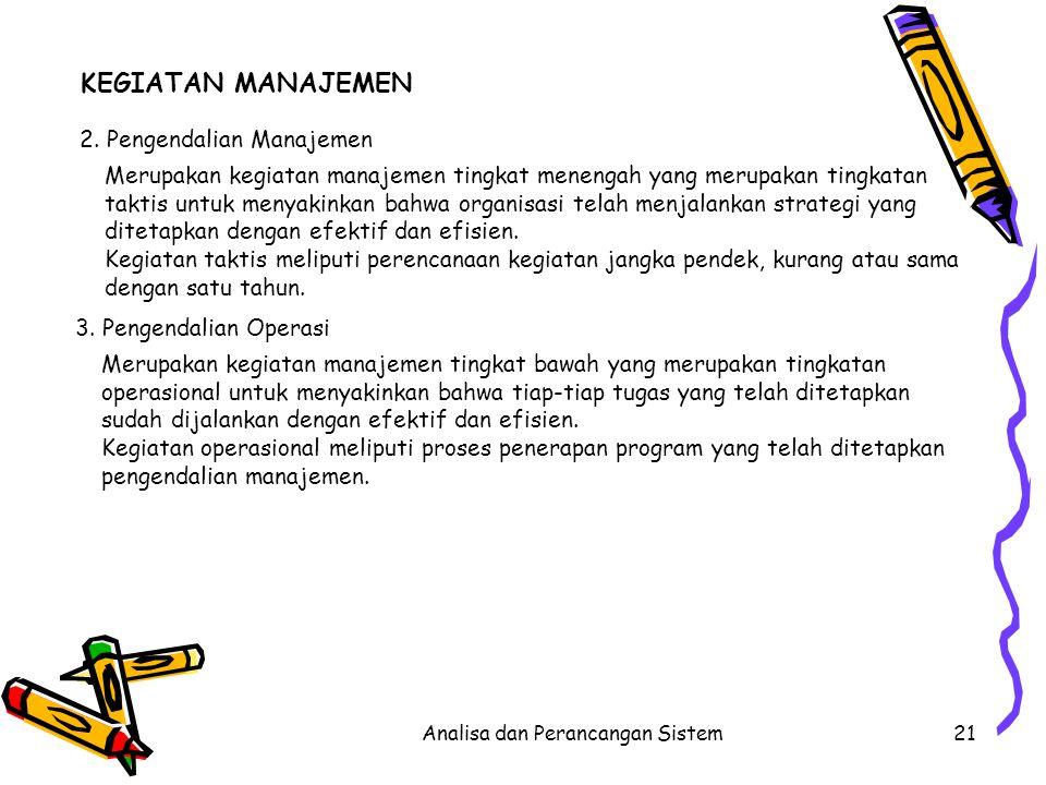 Analisa dan Perancangan Sistem21 KEGIATAN MANAJEMEN 2. Pengendalian Manajemen Merupakan kegiatan manajemen tingkat menengah yang merupakan tingkatan t