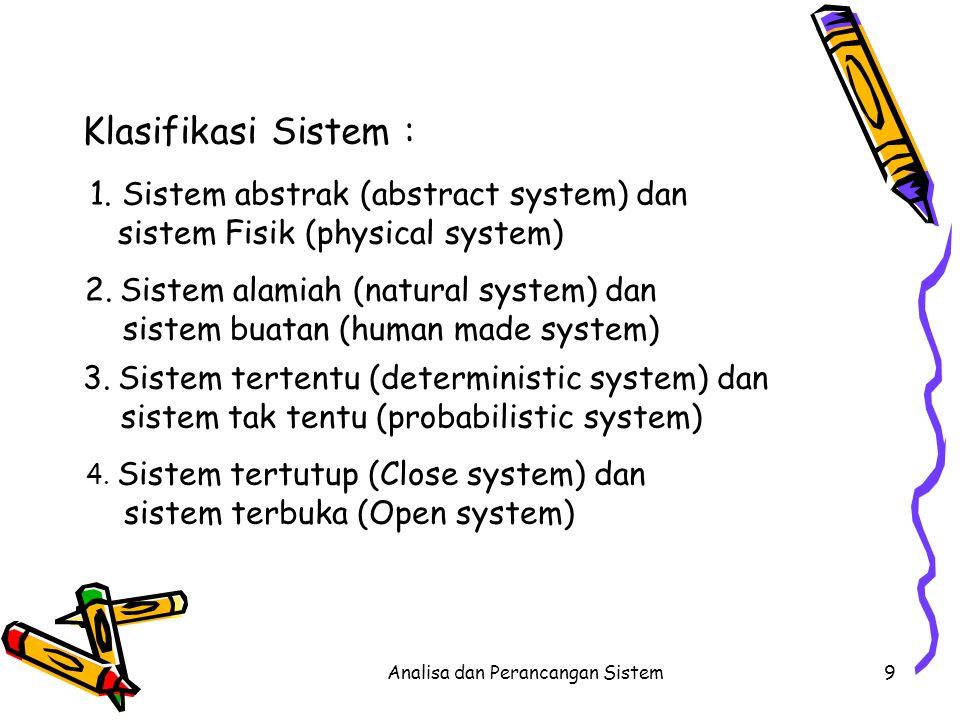 Analisa dan Perancangan Sistem9 Klasifikasi Sistem : 1. Sistem abstrak (abstract system) dan sistem Fisik (physical system) 2. Sistem alamiah (natural