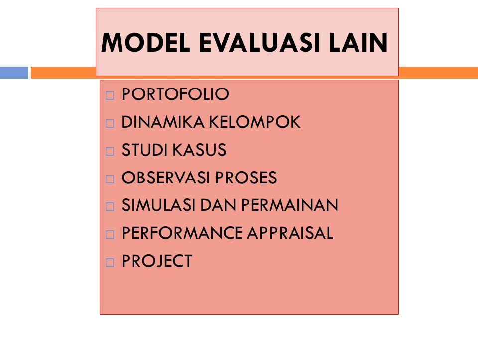 MODEL EVALUASI LAIN  PORTOFOLIO  DINAMIKA KELOMPOK  STUDI KASUS  OBSERVASI PROSES  SIMULASI DAN PERMAINAN  PERFORMANCE APPRAISAL  PROJECT