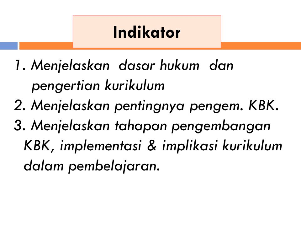 Indikator 1. Menjelaskan dasar hukum dan pengertian kurikulum 2. Menjelaskan pentingnya pengem. KBK. 3. Menjelaskan tahapan pengembangan KBK, implemen