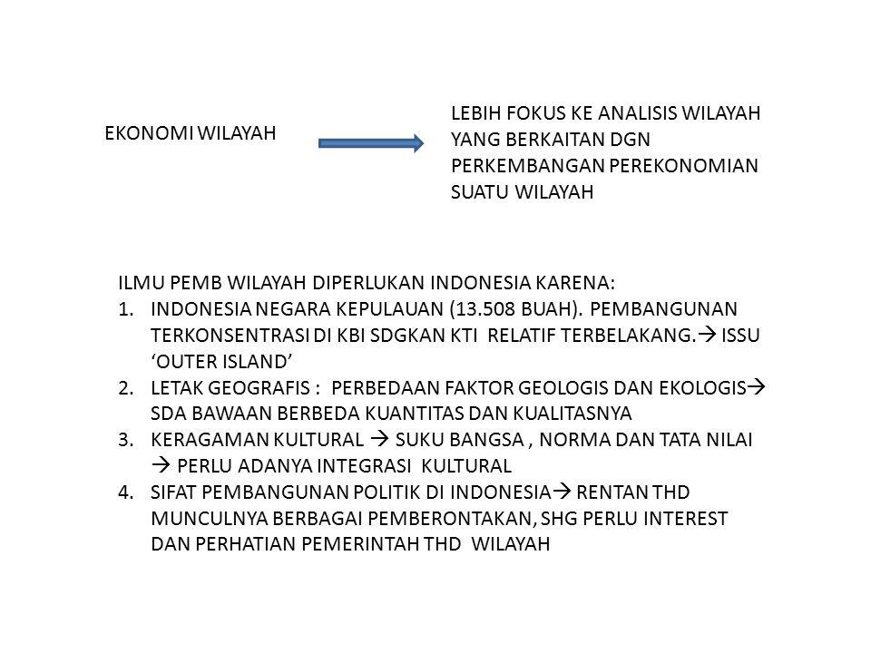 EKONOMI WILAYAH LEBIH FOKUS KE ANALISIS WILAYAH YANG BERKAITAN DGN PERKEMBANGAN PEREKONOMIAN SUATU WILAYAH ILMU PEMB WILAYAH DIPERLUKAN INDONESIA KARENA: 1.INDONESIA NEGARA KEPULAUAN (13.508 BUAH).