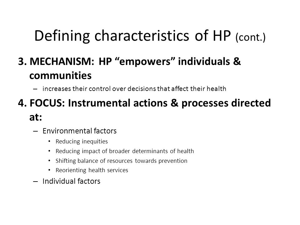"""Defining characteristics of HP (cont.) 3. MECHANISM: HP """"empowers"""" individuals & communities – increases their control over decisions that affect thei"""