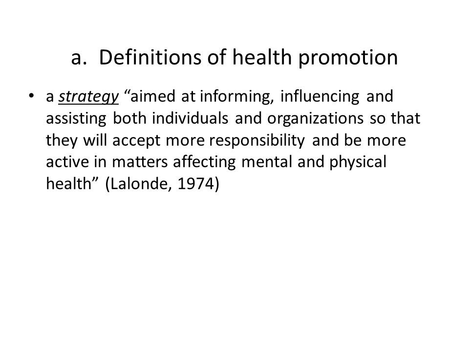 """a. Definitions of health promotion a strategy """"aimed at informing, influencing and assisting both individuals and organizations so that they will acce"""