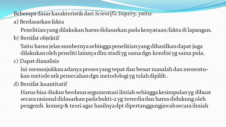 Beberapa dasar karakteristik dari Scientific Inquiry, yaitu: a) Berdasarkan fakta Penelitian yang dilakukan harus didasarkan pada kenyataan/fakta di l