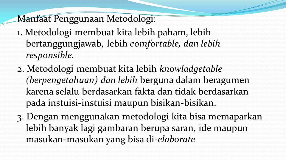 Manfaat Penggunaan Metodologi: 1. Metodologi membuat kita lebih paham, lebih bertanggungjawab, lebih comfortable, dan lebih responsible. 2. Metodologi