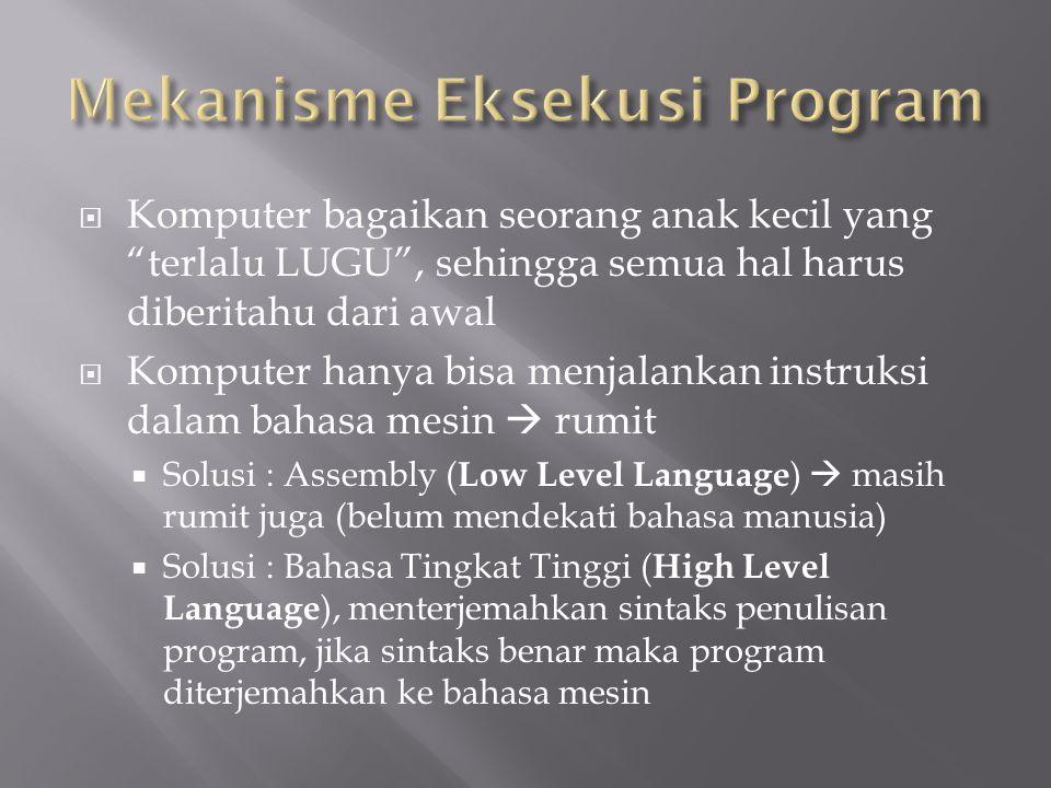  Komputer bagaikan seorang anak kecil yang terlalu LUGU , sehingga semua hal harus diberitahu dari awal  Komputer hanya bisa menjalankan instruksi dalam bahasa mesin  rumit  Solusi : Assembly ( Low Level Language )  masih rumit juga (belum mendekati bahasa manusia)  Solusi : Bahasa Tingkat Tinggi ( High Level Language ), menterjemahkan sintaks penulisan program, jika sintaks benar maka program diterjemahkan ke bahasa mesin